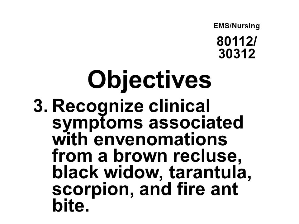 Objectives 3.Recognize clinical symptoms associated with envenomations from a brown recluse, black widow, tarantula, scorpion, and fire ant bite. EMS/