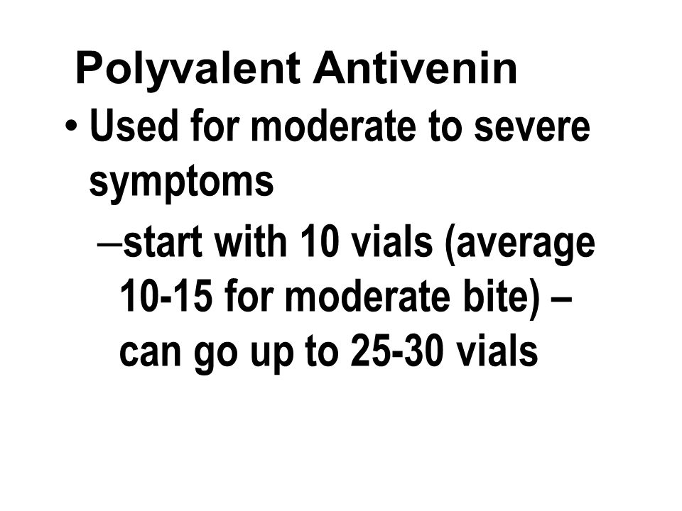 Polyvalent Antivenin Used for moderate to severe symptoms – start with 10 vials (average 10-15 for moderate bite) – can go up to 25-30 vials