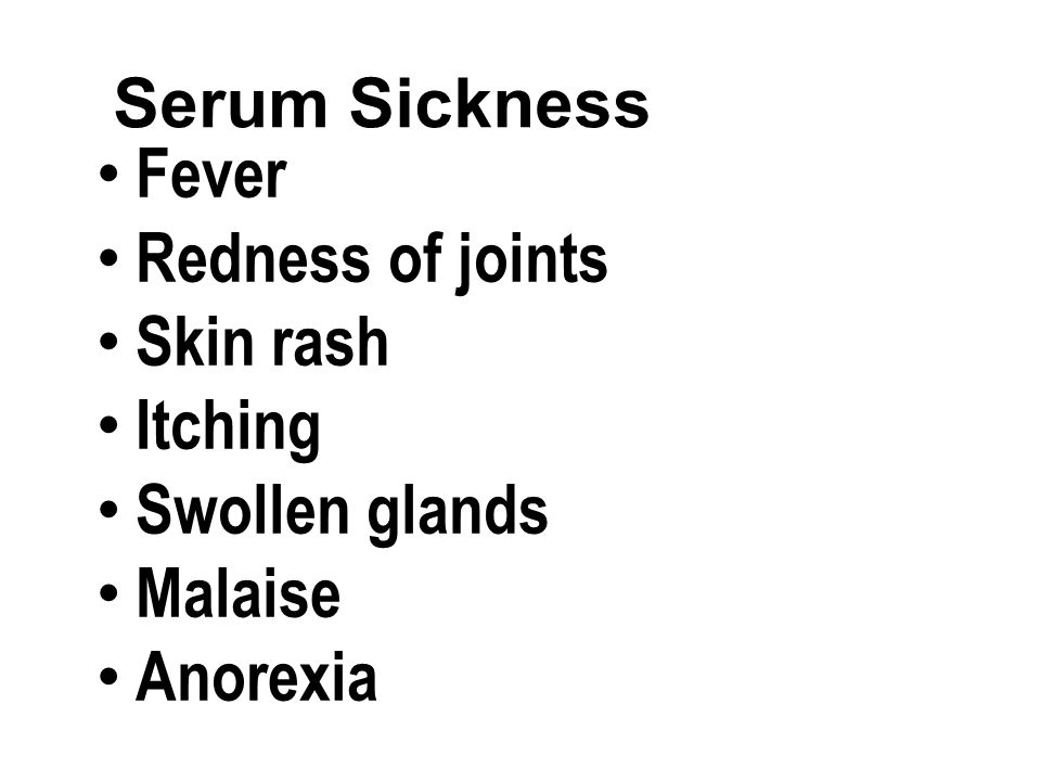 Fever Redness of joints Skin rash Itching Swollen glands Malaise Anorexia
