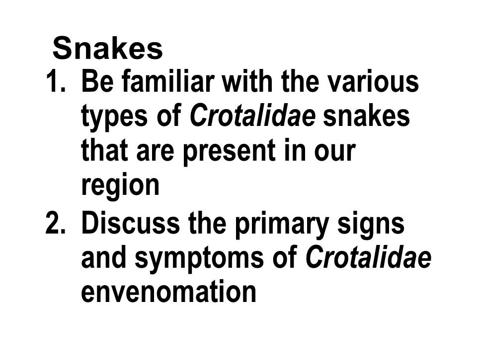 Snakes 1.Be familiar with the various types of Crotalidae snakes that are present in our region 2.Discuss the primary signs and symptoms of Crotalidae