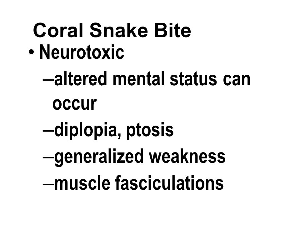 Coral Snake Bite Neurotoxic – altered mental status can occur – diplopia, ptosis – generalized weakness – muscle fasciculations