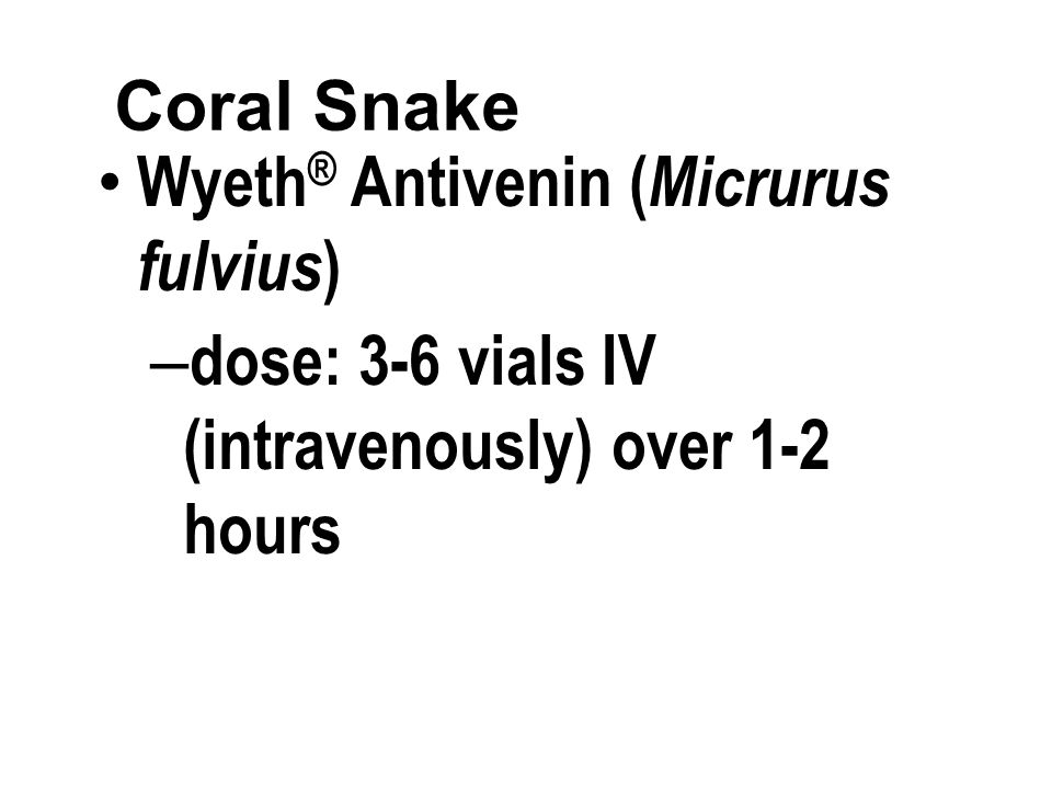 Coral Snake Wyeth ® Antivenin ( Micrurus fulvius ) – dose: 3-6 vials IV (intravenously) over 1-2 hours