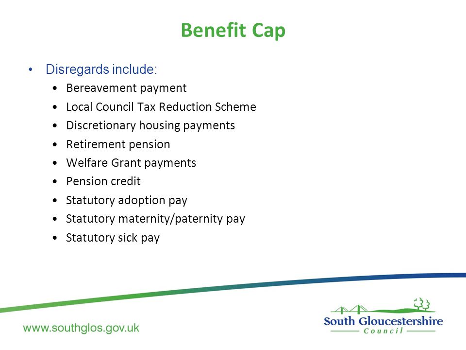 Benefit Cap Disregards include: Bereavement payment Local Council Tax Reduction Scheme Discretionary housing payments Retirement pension Welfare Grant