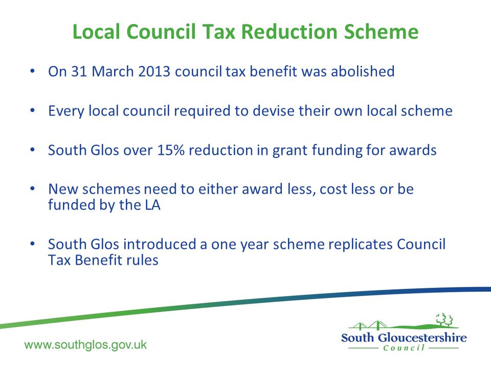 On 31 March 2013 council tax benefit was abolished Every local council required to devise their own local scheme South Glos over 15% reduction in grant funding for awards New schemes need to either award less, cost less or be funded by the LA South Glos introduced a one year scheme replicates Council Tax Benefit rules