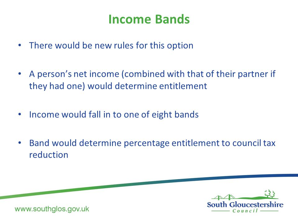Income Bands There would be new rules for this option A person's net income (combined with that of their partner if they had one) would determine entitlement Income would fall in to one of eight bands Band would determine percentage entitlement to council tax reduction