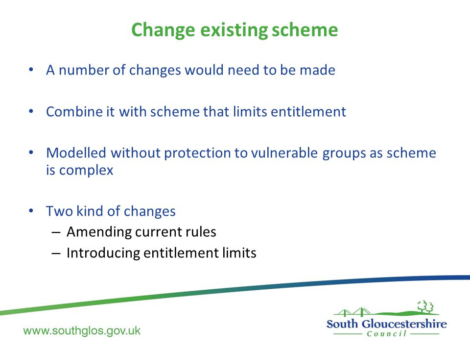 Change existing scheme A number of changes would need to be made Combine it with scheme that limits entitlement Modelled without protection to vulnerable groups as scheme is complex Two kind of changes – Amending current rules – Introducing entitlement limits
