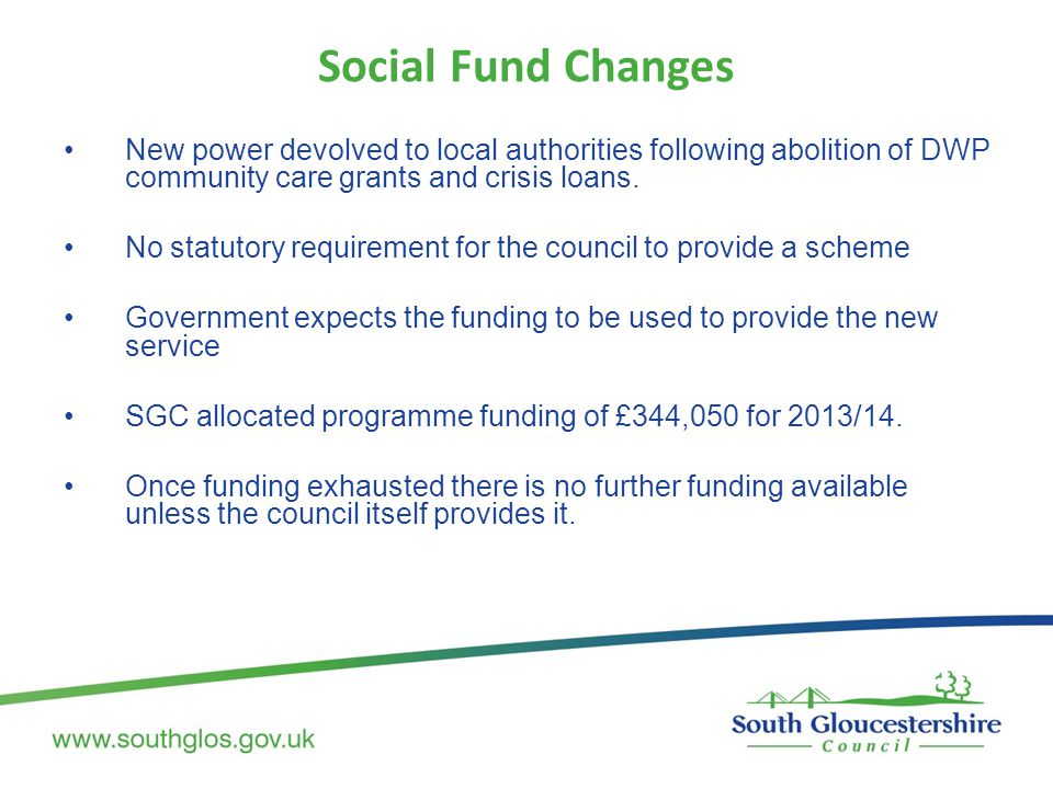 Social Fund Changes New power devolved to local authorities following abolition of DWP community care grants and crisis loans. No statutory requiremen