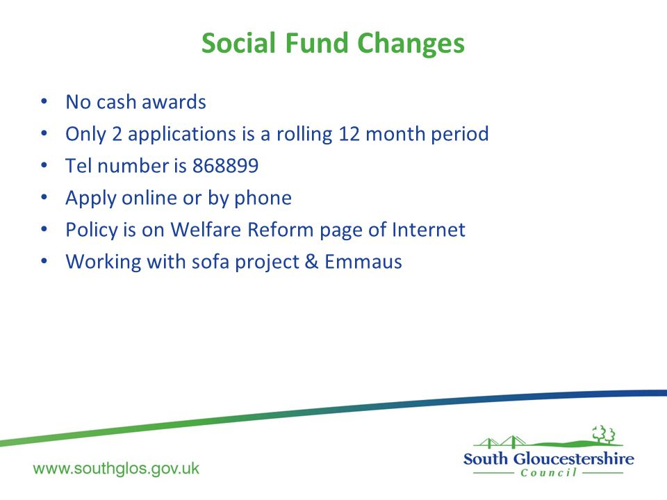 Social Fund Changes No cash awards Only 2 applications is a rolling 12 month period Tel number is 868899 Apply online or by phone Policy is on Welfare Reform page of Internet Working with sofa project & Emmaus