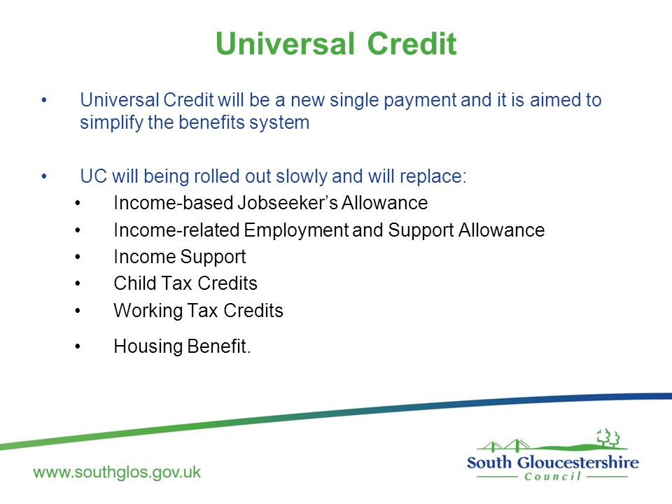 Universal Credit will be a new single payment and it is aimed to simplify the benefits system UC will being rolled out slowly and will replace: Income-based Jobseeker's Allowance Income-related Employment and Support Allowance Income Support Child Tax Credits Working Tax Credits Housing Benefit.