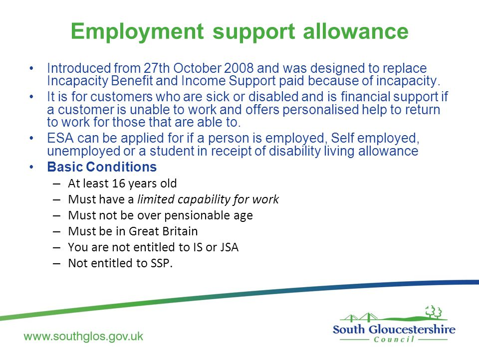 Employment support allowance Introduced from 27th October 2008 and was designed to replace Incapacity Benefit and Income Support paid because of incap