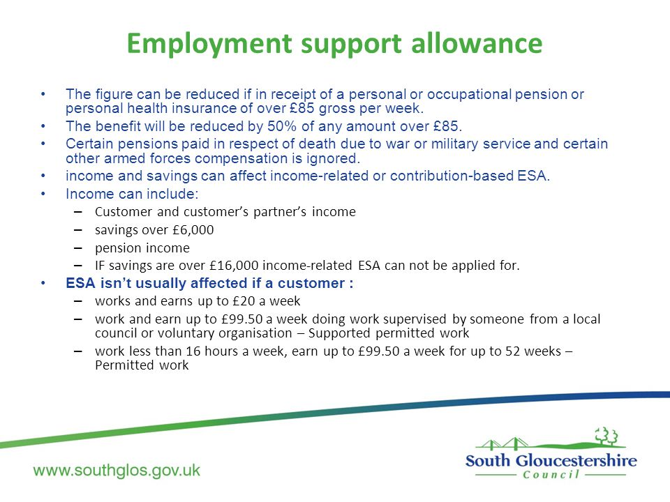 Employment support allowance The figure can be reduced if in receipt of a personal or occupational pension or personal health insurance of over £85 gr