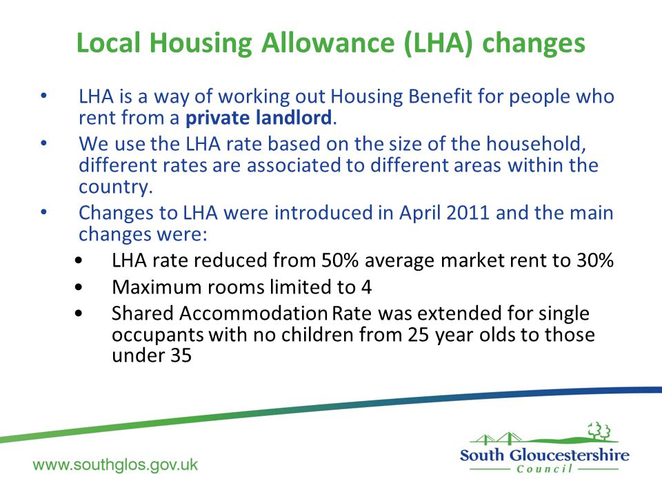 Local Housing Allowance (LHA) changes LHA is a way of working out Housing Benefit for people who rent from a private landlord.