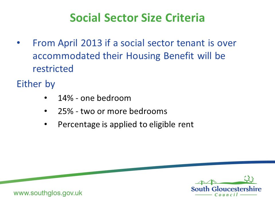 Social Sector Size Criteria From April 2013 if a social sector tenant is over accommodated their Housing Benefit will be restricted Either by 14% - on