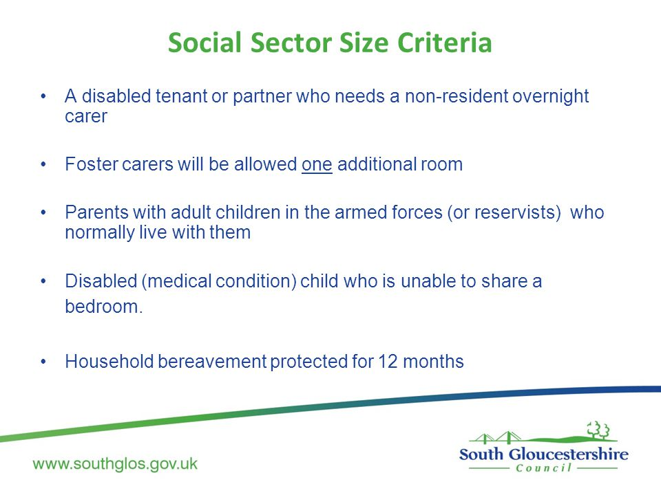 Social Sector Size Criteria A disabled tenant or partner who needs a non-resident overnight carer Foster carers will be allowed one additional room Parents with adult children in the armed forces (or reservists) who normally live with them Disabled (medical condition) child who is unable to share a bedroom.