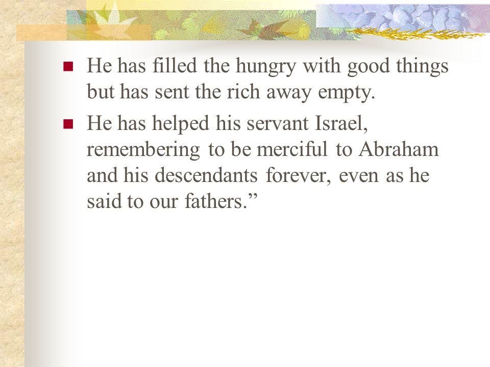 He has filled the hungry with good things but has sent the rich away empty. He has helped his servant Israel, remembering to be merciful to Abraham an