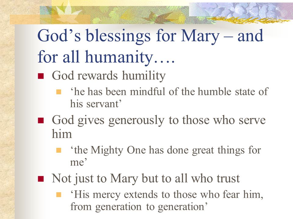 God's blessings for Mary – and for all humanity…. God rewards humility 'he has been mindful of the humble state of his servant' God gives generously t