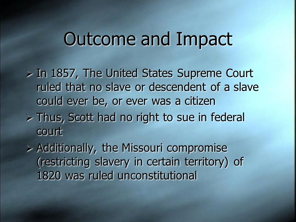 Outcome and Impact  In 1857, The United States Supreme Court ruled that no slave or descendent of a slave could ever be, or ever was a citizen  Thus, Scott had no right to sue in federal court  Additionally, the Missouri compromise (restricting slavery in certain territory) of 1820 was ruled unconstitutional  In 1857, The United States Supreme Court ruled that no slave or descendent of a slave could ever be, or ever was a citizen  Thus, Scott had no right to sue in federal court  Additionally, the Missouri compromise (restricting slavery in certain territory) of 1820 was ruled unconstitutional