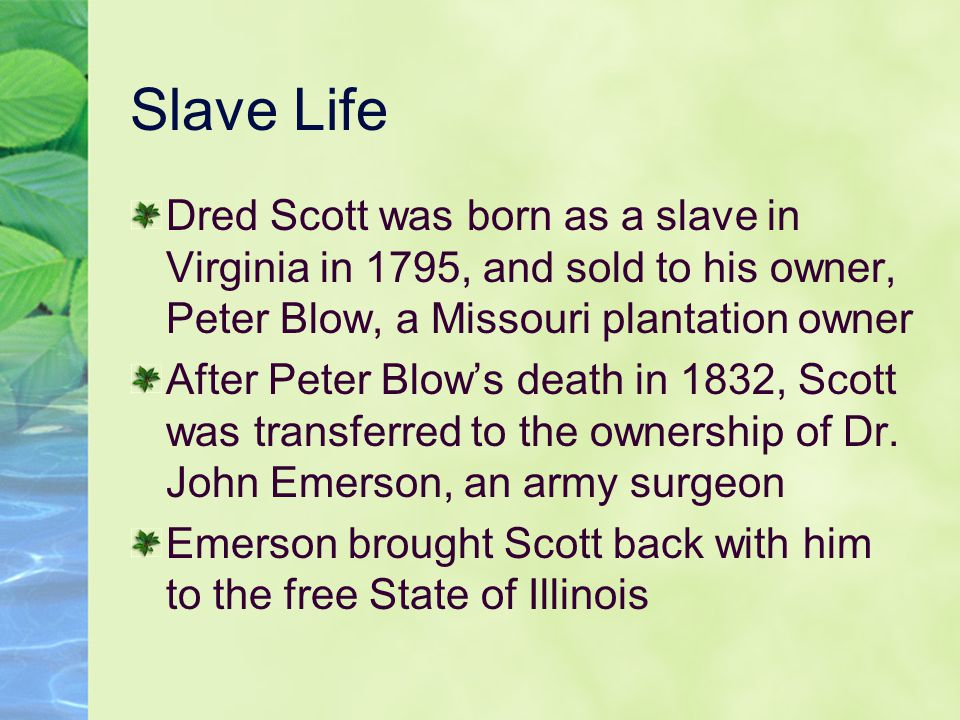 Slave Life Dred Scott was born as a slave in Virginia in 1795, and sold to his owner, Peter Blow, a Missouri plantation owner After Peter Blow's death in 1832, Scott was transferred to the ownership of Dr.