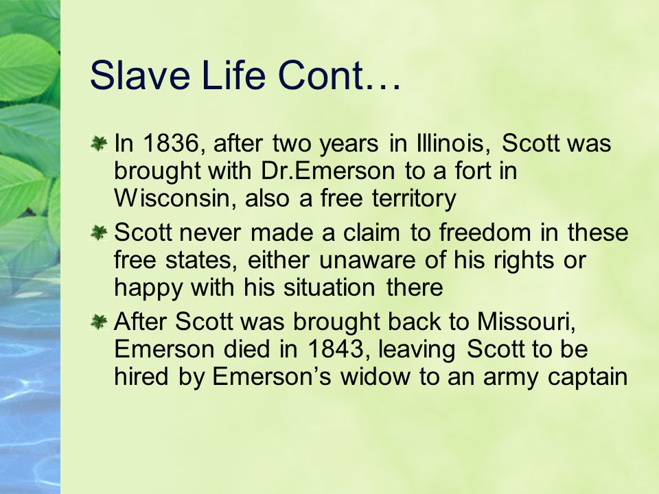 Slave Life Cont… In 1836, after two years in Illinois, Scott was brought with Dr.Emerson to a fort in Wisconsin, also a free territory Scott never made a claim to freedom in these free states, either unaware of his rights or happy with his situation there After Scott was brought back to Missouri, Emerson died in 1843, leaving Scott to be hired by Emerson's widow to an army captain
