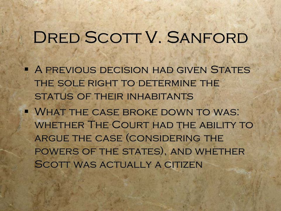 Dred Scott V. Sanford  A previous decision had given States the sole right to determine the status of their inhabitants  What the case broke down to