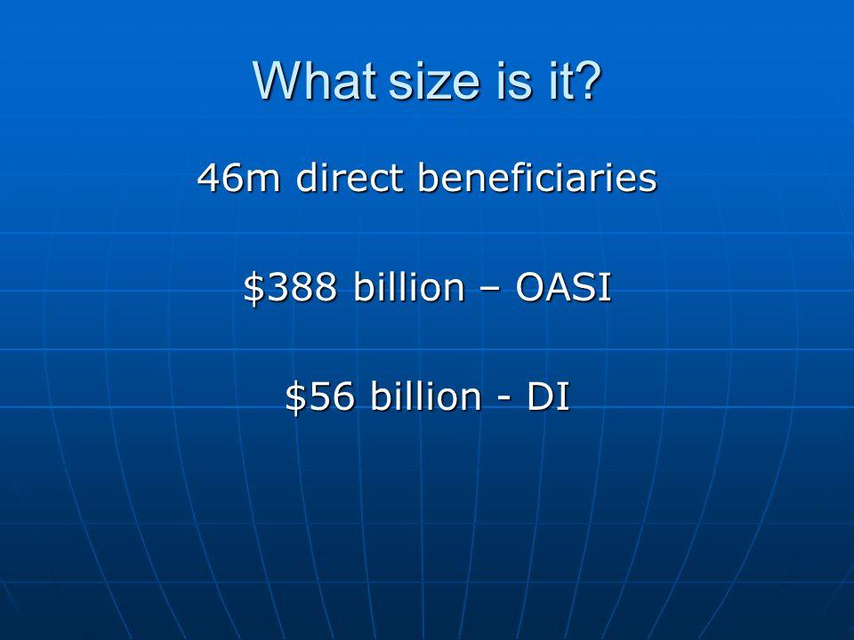 What size is it 46m direct beneficiaries $388 billion – OASI $56 billion - DI