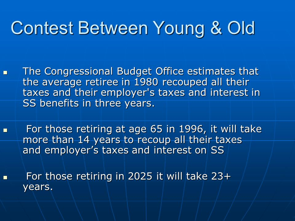 Contest Between Young & Old The Congressional Budget Office estimates that the average retiree in 1980 recouped all their taxes and their employer s taxes and interest in SS benefits in three years.