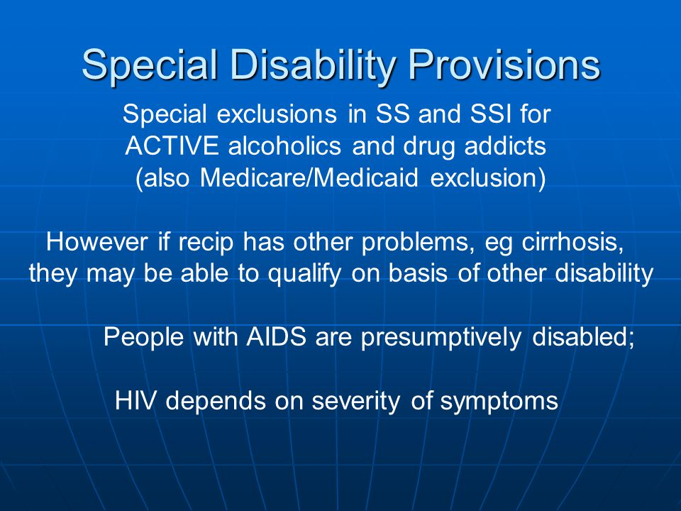 Special exclusions in SS and SSI for ACTIVE alcoholics and drug addicts (also Medicare/Medicaid exclusion) However if recip has other problems, eg cirrhosis, they may be able to qualify on basis of other disability People with AIDS are presumptively disabled; HIV depends on severity of symptoms Special Disability Provisions
