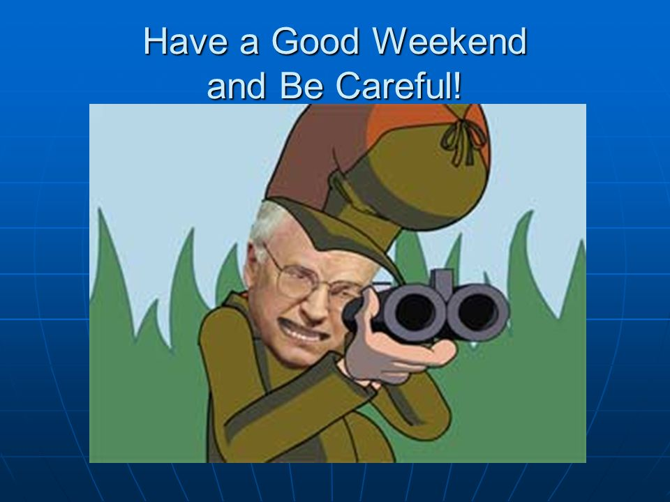 Have a Good Weekend and Be Careful!