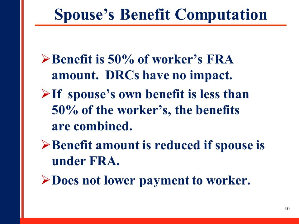10 Spouse's Benefit Computation  Benefit is 50% of worker's FRA amount.