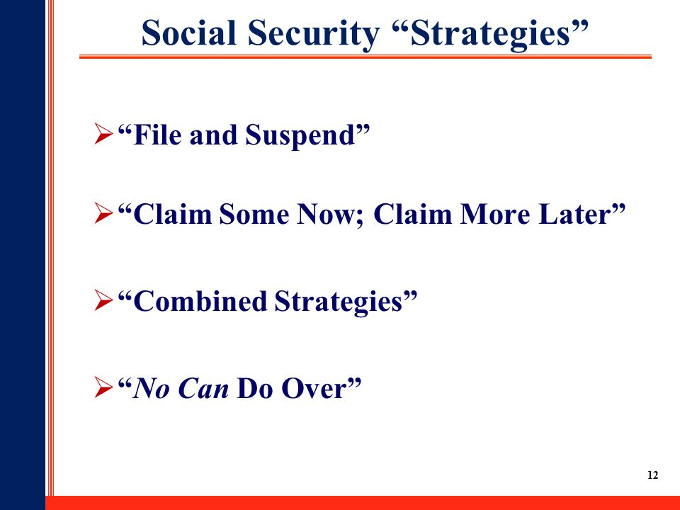 12 Social Security Strategies  File and Suspend  Claim Some Now; Claim More Later  Combined Strategies  No Can Do Over