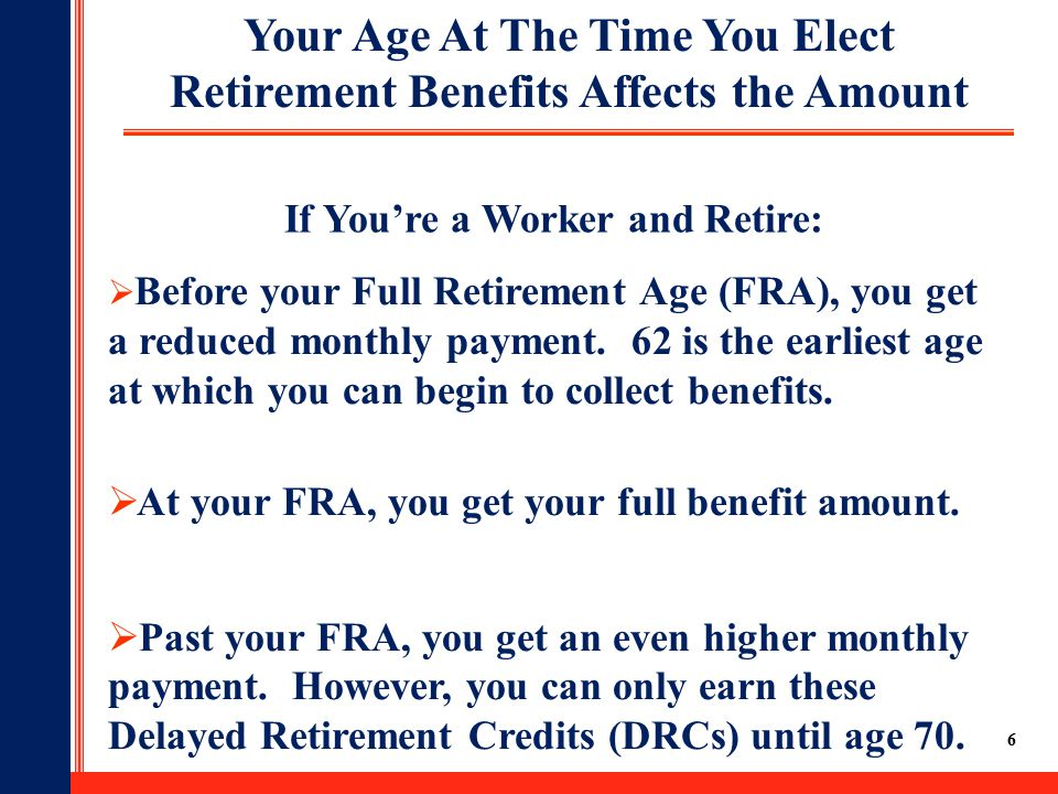 6 Your Age At The Time You Elect Retirement Benefits Affects the Amount  Before your Full Retirement Age (FRA), you get a reduced monthly payment.
