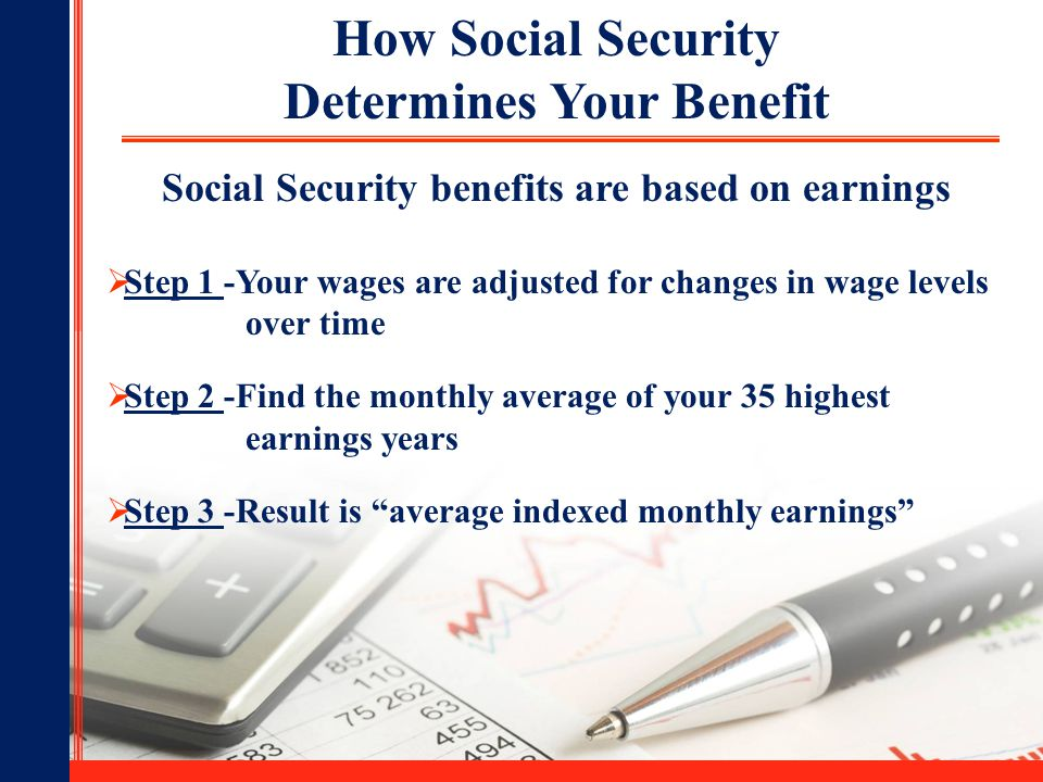 8 How Social Security Determines Your Benefit Social Security benefits are based on earnings  Step 1 -Your wages are adjusted for changes in wage levels over time  Step 2 -Find the monthly average of your 35 highest earnings years  Step 3 -Result is average indexed monthly earnings