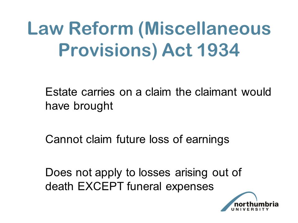 Calculation of Damages under the Law Reform (Miscellaneous Provisions) Act 1934 Same as a normal personal injury action Remember NO future losses can be claimed Pain Suffering and Loss of Amenity?