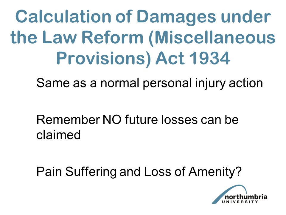 Calculation of Damages under the Law Reform (Miscellaneous Provisions) Act 1934 Same as a normal personal injury action Remember NO future losses can be claimed Pain Suffering and Loss of Amenity