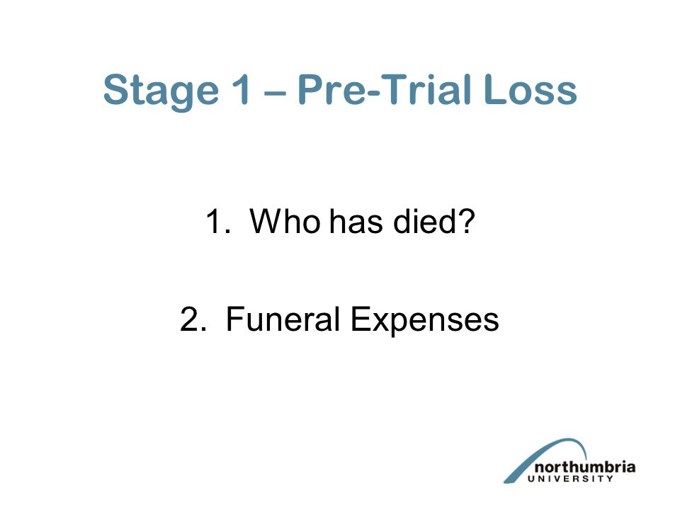 Stage 1 – Pre-Trial Loss 1.Who has died 2.Funeral Expenses