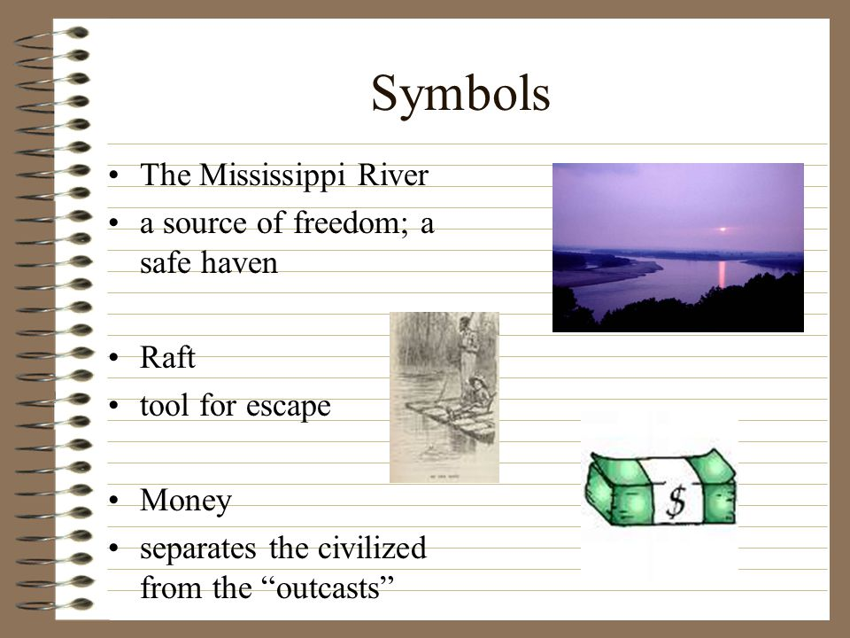 Symbols The Mississippi River a source of freedom; a safe haven Raft tool for escape Money separates the civilized from the outcasts