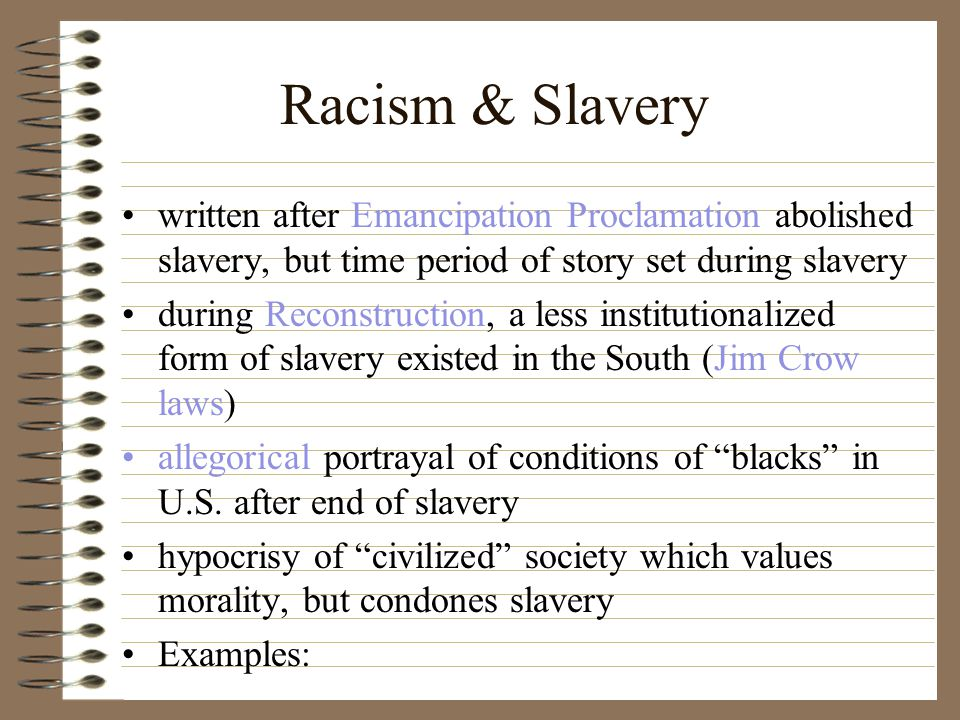 Racism & Slavery written after Emancipation Proclamation abolished slavery, but time period of story set during slavery during Reconstruction, a less institutionalized form of slavery existed in the South (Jim Crow laws) allegorical portrayal of conditions of blacks in U.S.