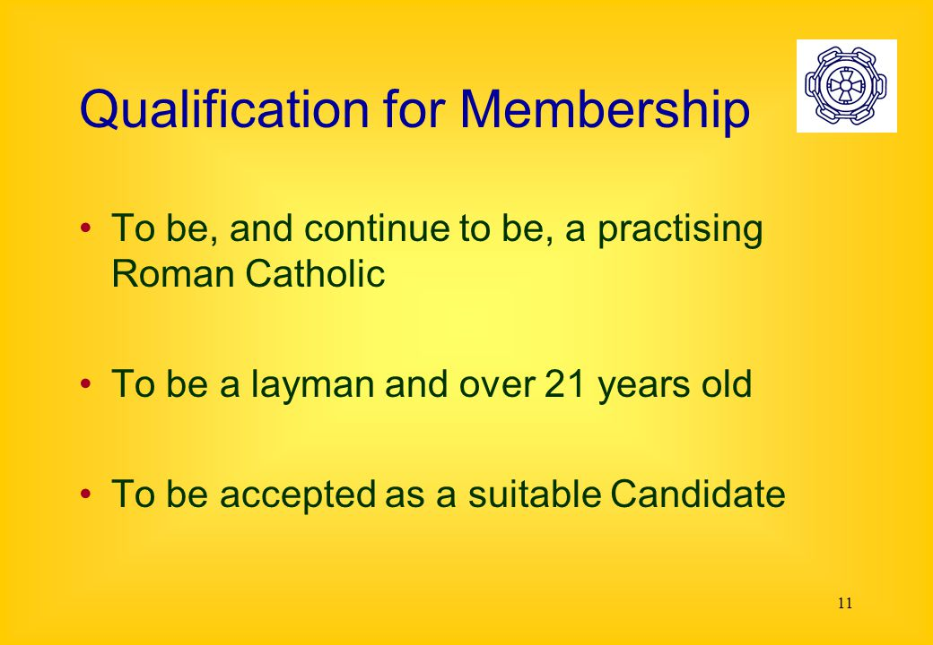 11 Qualification for Membership To be, and continue to be, a practising Roman Catholic To be a layman and over 21 years old To be accepted as a suitable Candidate