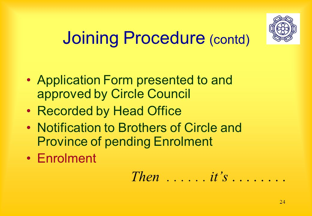 24 Joining Procedure (contd) Application Form presented to and approved by Circle Council Recorded by Head Office Notification to Brothers of Circle and Province of pending Enrolment Enrolment Then......