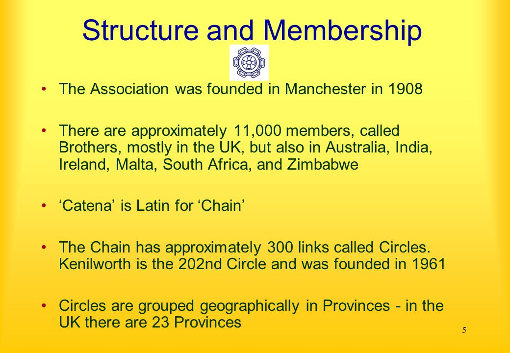 5 Structure and Membership The Association was founded in Manchester in 1908 There are approximately 11,000 members, called Brothers, mostly in the UK, but also in Australia, India, Ireland, Malta, South Africa, and Zimbabwe 'Catena' is Latin for 'Chain' The Chain has approximately 300 links called Circles.