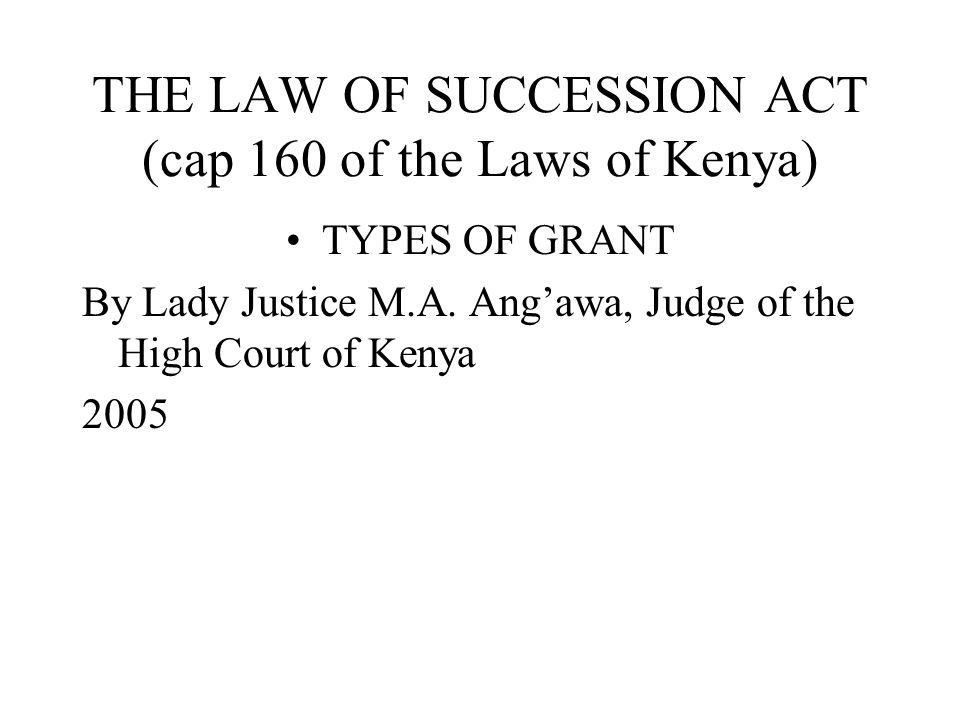 THE LAW OF SUCCESSION ACT (cap 160 of the Laws of Kenya) TYPES OF GRANT By Lady Justice M.A. Ang'awa, Judge of the High Court of Kenya 2005