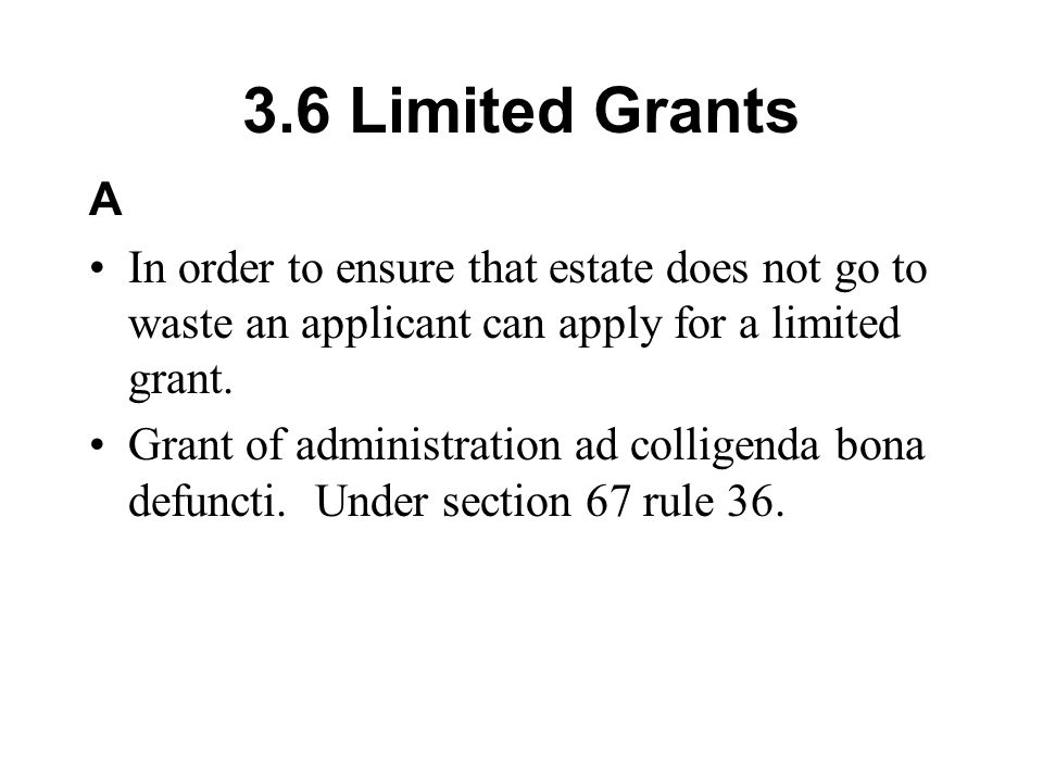3.6 Limited Grants A In order to ensure that estate does not go to waste an applicant can apply for a limited grant. Grant of administration ad collig