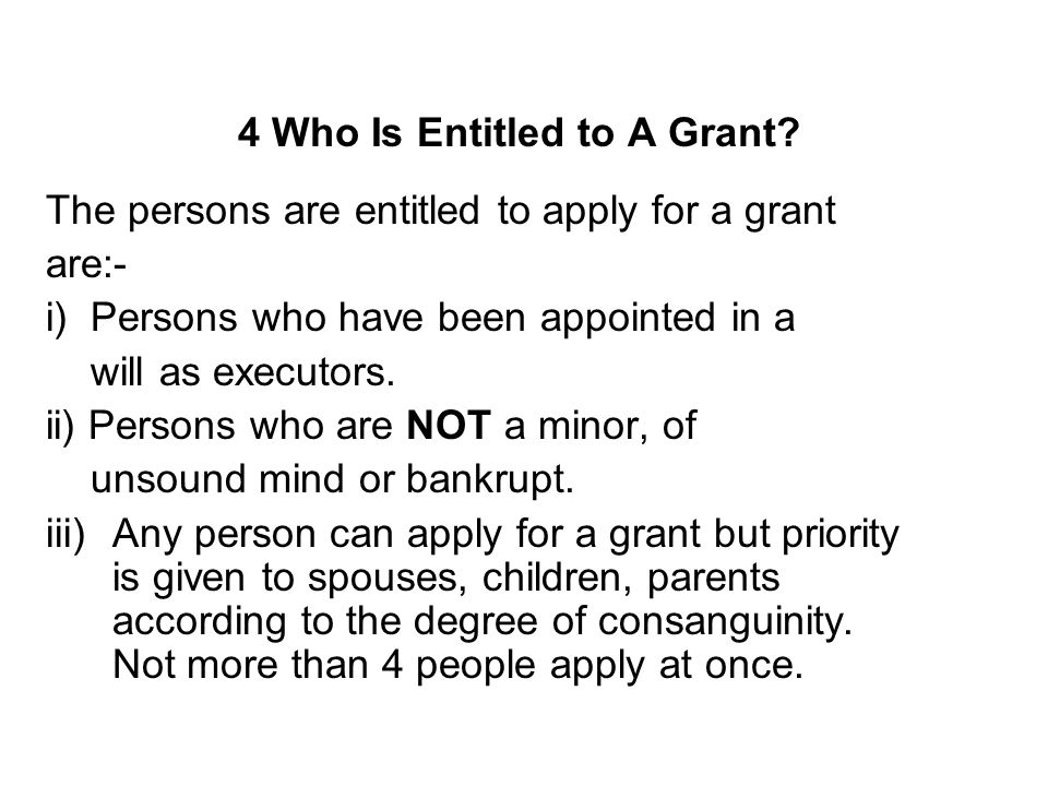 4 Who Is Entitled to A Grant? The persons are entitled to apply for a grant are:- i) Persons who have been appointed in a will as executors. ii) Perso