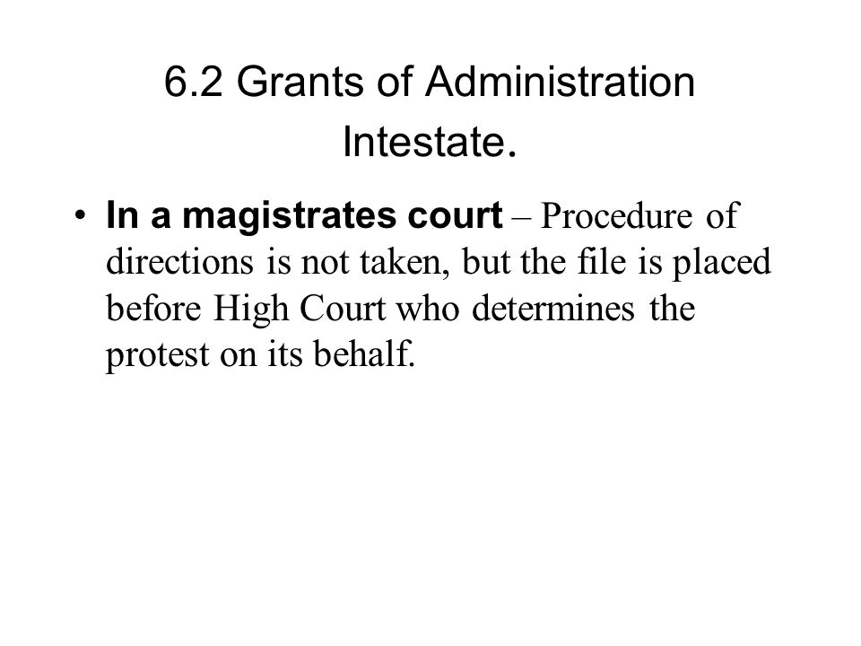 6.2 Grants of Administration Intestate. In a magistrates court – Procedure of directions is not taken, but the file is placed before High Court who de