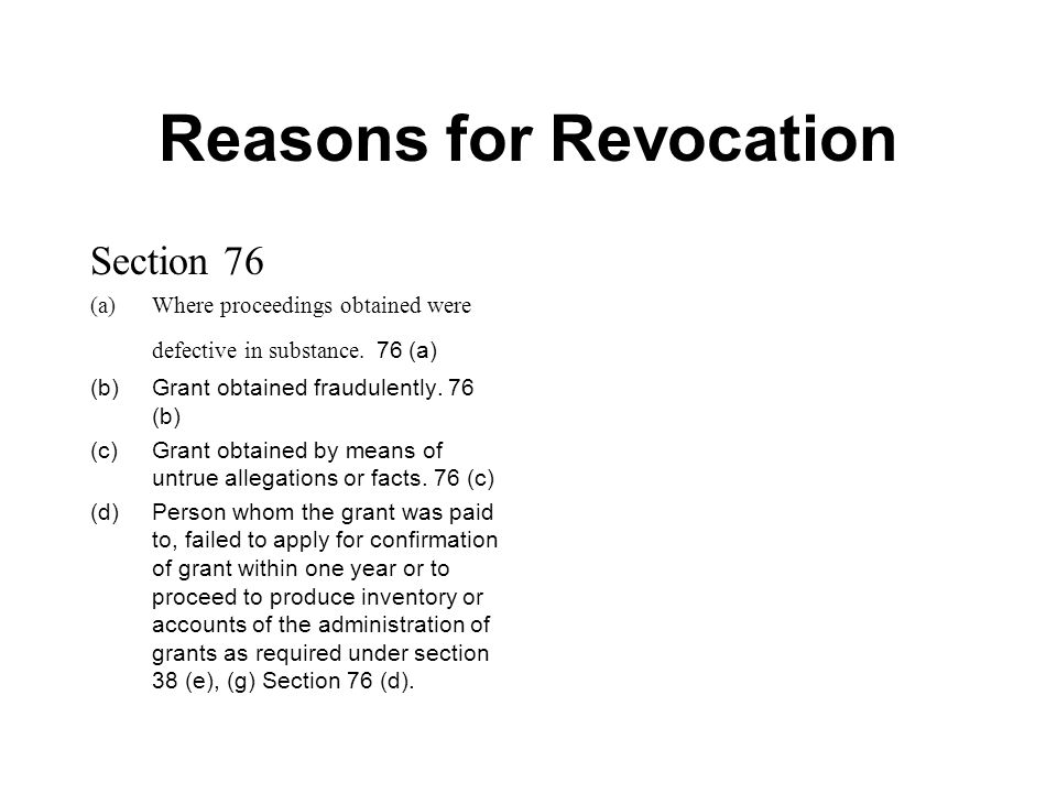Reasons for Revocation Section 76 (a)Where proceedings obtained were defective in substance. 76 (a) (b)Grant obtained fraudulently. 76 (b) (c)Grant ob