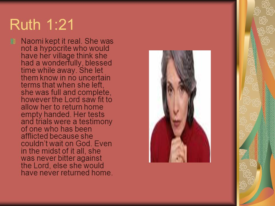 Ruth 1:21 Naomi kept it real. She was not a hypocrite who would have her village think she had a wonderfully, blessed time while away. She let them kn