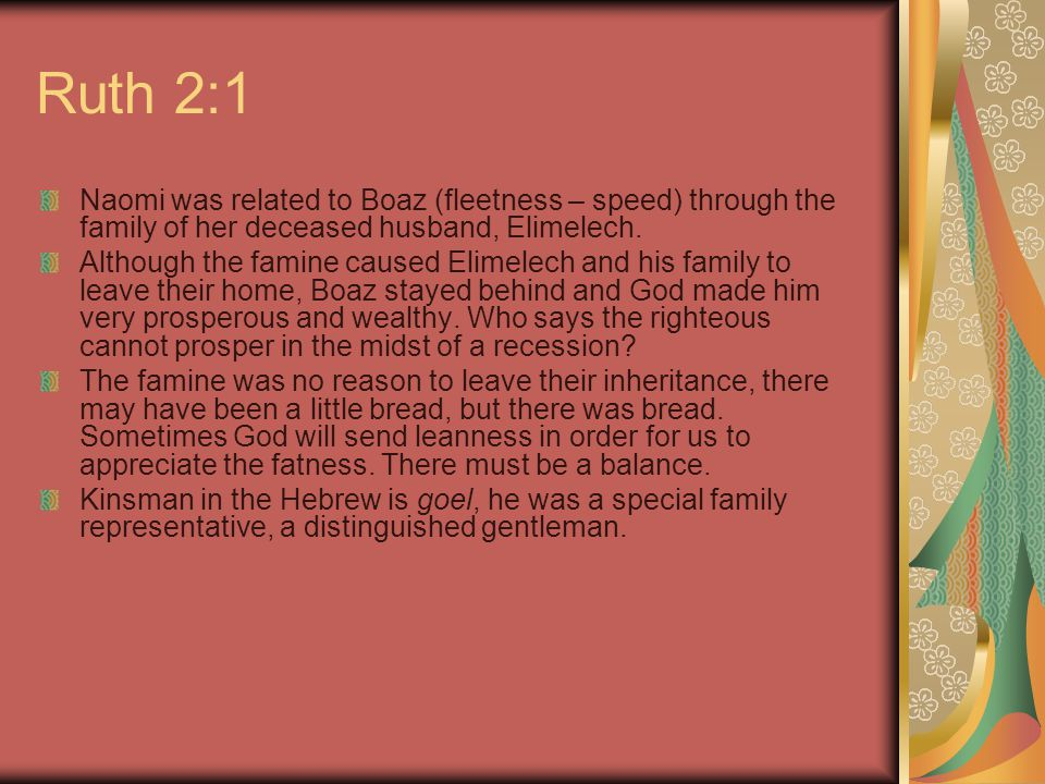 Ruth 2:1 Naomi was related to Boaz (fleetness – speed) through the family of her deceased husband, Elimelech.