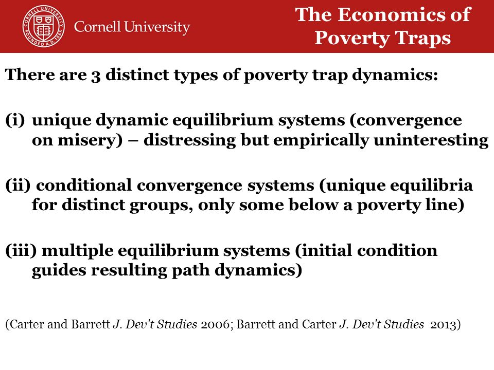 The Economics of Poverty Traps There are 3 distinct types of poverty trap dynamics: (i)unique dynamic equilibrium systems (convergence on misery) – distressing but empirically uninteresting (ii) conditional convergence systems (unique equilibria for distinct groups, only some below a poverty line) (iii) multiple equilibrium systems (initial condition guides resulting path dynamics) (Carter and Barrett J.