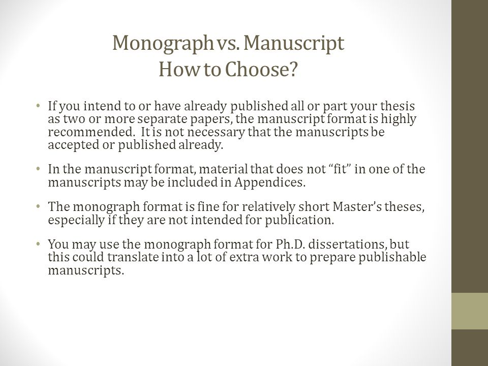 Monograph vs. Manuscript How to Choose? If you intend to or have already published all or part your thesis as two or more separate papers, the manuscr
