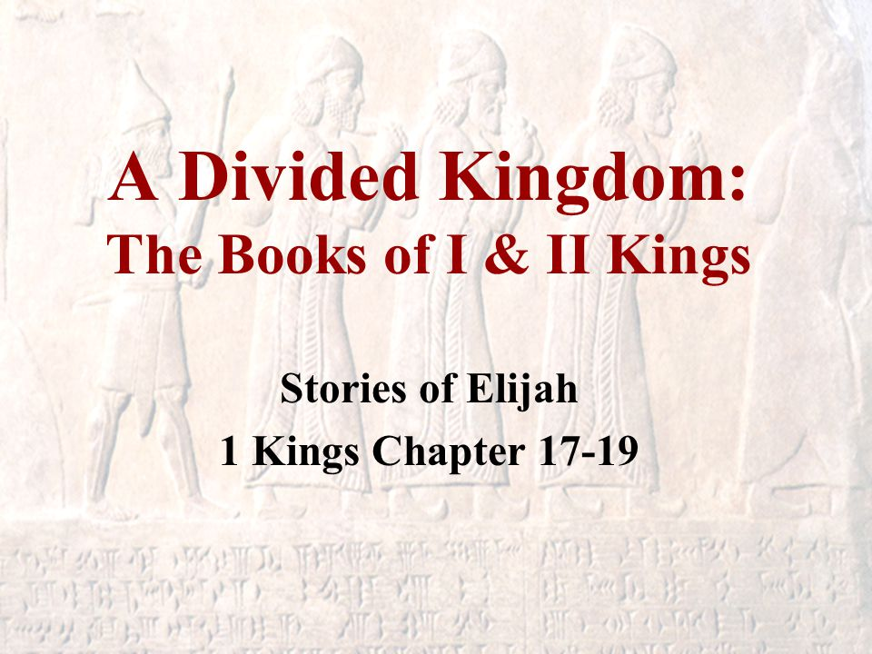 A Divided Kingdom: The Books of I & II Kings Stories of Elijah 1 Kings Chapter 17-19